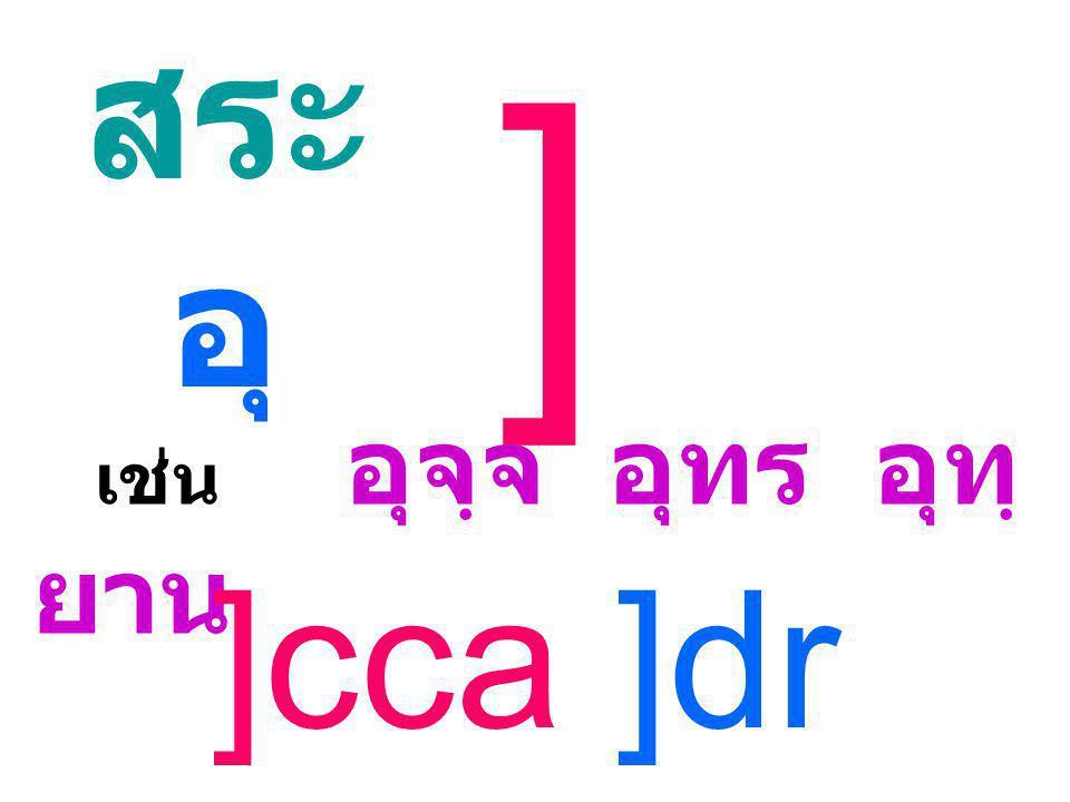 สระ อุ ] เช่น อุจฺจ อุทร อุทฺยาน ]cca ]dr ]Vana